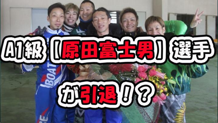 【原田富士男】選手が引退!?A1級の原田富士男選手の引退理由とこれまでの競艇選手としての人生を調べてみた!