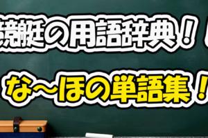 ☆な~ほ☆競艇の専門用語!用語辞典で競艇を知ろう!【競艇基礎知識】 口コミ 競艇
