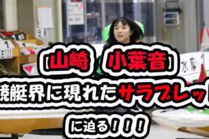 【山崎 小葉音】 競艇界に現れたサラブレッドに迫る!!!