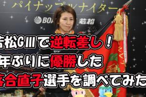 【落合直子】若松GⅢで逆転差し!5年ぶりに優勝した落合直子選手を調べてみた!